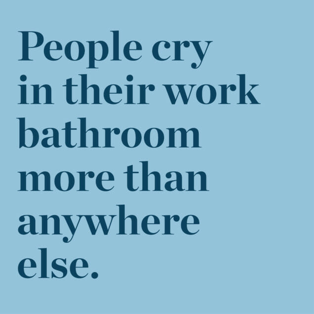 People cry in their work bathroom more than anywhere else.